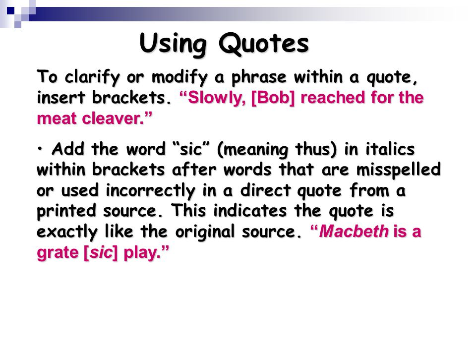 Using Quotes To clarify or modify a phrase within a quote, insert brackets. Slowly, [Bob] reached for the meat cleaver.